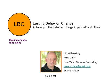 Lasting Behavior Change Achieve positive behavior change in yourself and others Making change that sticks Your host Virtual Meeting Mark Clare New Value.