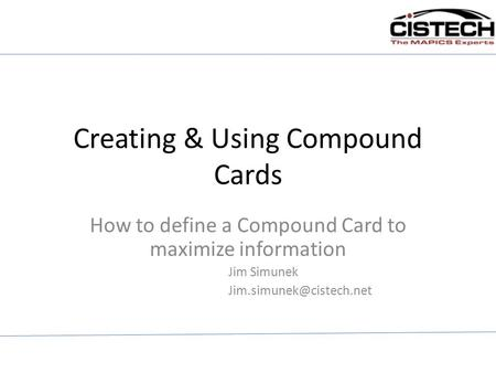 Creating & Using Compound Cards How to define a Compound Card to maximize information Jim Simunek