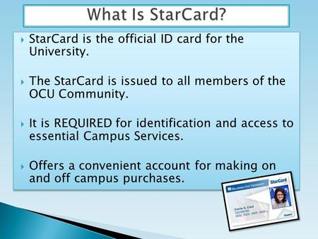 StarCard is the official ID card for the University. The StarCard is issued to all members of the OCU Community. It is REQUIRED for identification and.