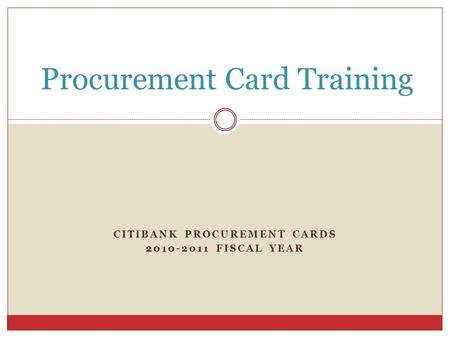 CITIBANK PROCUREMENT CARDS 2010-2011 FISCAL YEAR Procurement Card Training.