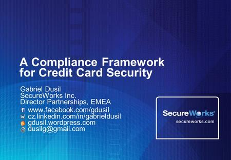 A Compliance Framework for Credit Card Security Gabriel Dusil SecureWorks Inc. Director Partnerships, EMEA www.facebook.com/gdusil cz.linkedin.com/in/gabrieldusil.