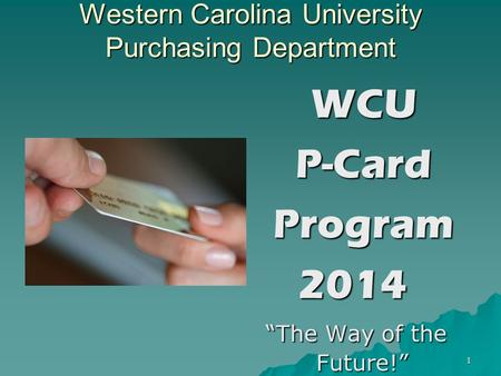 1 Western Carolina University Purchasing Department WCU WCU P-Card P-Card Program Program2014 The Way of the Future! The Way of the Future!