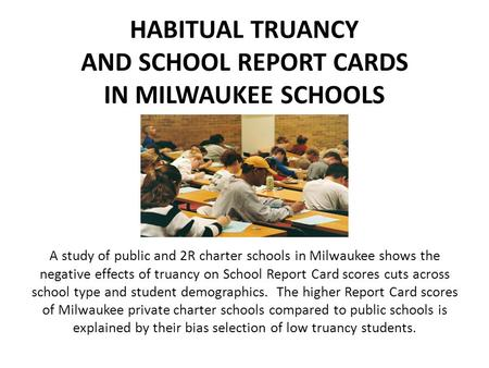 HABITUAL TRUANCY AND SCHOOL REPORT CARDS IN MILWAUKEE SCHOOLS A study of public and 2R charter schools in Milwaukee shows the negative effects of truancy.