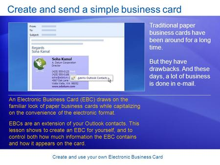 Create and use your own Electronic Business Card Create and send a simple business card Traditional paper business cards have been around for a long time.