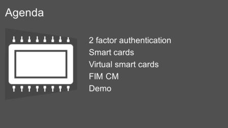 Agenda 2 factor authentication Smart cards Virtual smart cards FIM CM