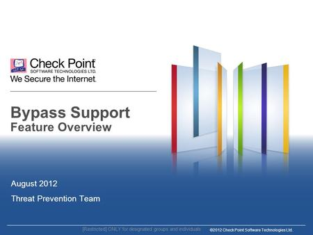 ©2012 Check Point Software Technologies Ltd. Bypass Support Feature Overview August 2012 Threat Prevention Team [Restricted] ONLY for designated groups.