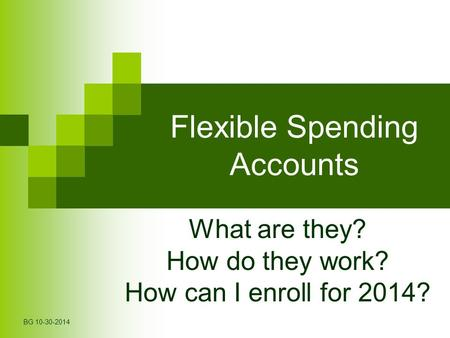 Flexible Spending Accounts What are they? How do they work? How can I enroll for 2014? BG 10-30-2014.