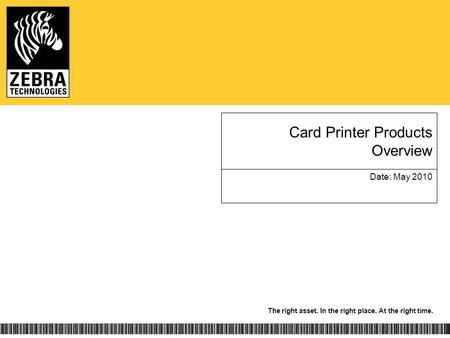 The right asset. In the right place. At the right time. Card Printer Products Overview Date: May 2010.