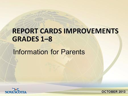 REPORT CARDS IMPROVEMENTS GRADES 1–8 Information for Parents OCTOBER 2013.