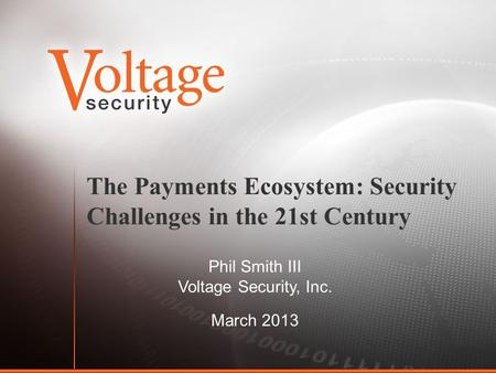 The Payments Ecosystem: Security Challenges in the 21st Century Phil Smith III Voltage Security, Inc. March 2013.