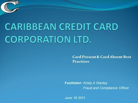 Card Present & Card Absent Best Practices Facilitator: Kristy A Stanley Fraud and Compliance Officer June 16 2011.