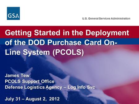 U.S. General Services Administration Getting Started in the Deployment of the DOD Purchase Card On- Line System (PCOLS) James Tew PCOLS Support Office.