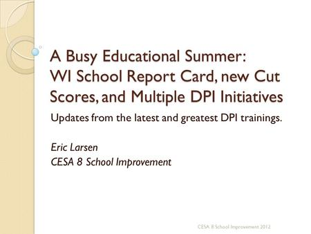 A Busy Educational Summer: WI School Report Card, new Cut Scores, and Multiple DPI Initiatives Updates from the latest and greatest DPI trainings. Eric.