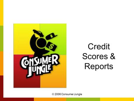 © 2006 Consumer Jungle Credit Scores & Reports. © 2006 Consumer Jungle Why Credit is Important FICO or credit score: Credit Card Issuers & Lenders –Determine.
