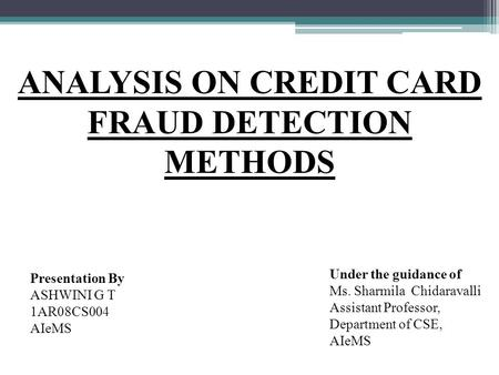 ANALYSIS ON CREDIT CARD FRAUD DETECTION METHODS Under the guidance of Ms. Sharmila Chidaravalli Assistant Professor, Department of CSE, AIeMS Presentation.