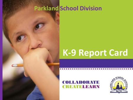 K-9 Report Card CREATE COLLABORATE LEARN Parkland School Division.