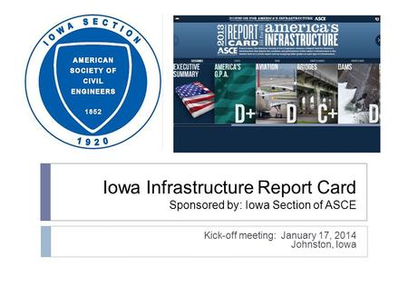 Iowa Infrastructure Report Card Sponsored by: Iowa Section of ASCE Kick-off meeting: January 17, 2014 Johnston, Iowa.