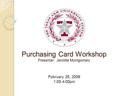 Purchasing Card Workshop Presenter: Jennifer Montgomery February 25, 2009 1:00-4:00pm.