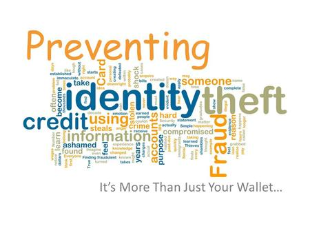 Preventing Its More Than Just Your Wallet…. Identity Theft One New Identity Theft Victim Every 3 Seconds in 2012 (Javelin Strategy & Researchs 2012 Identity.