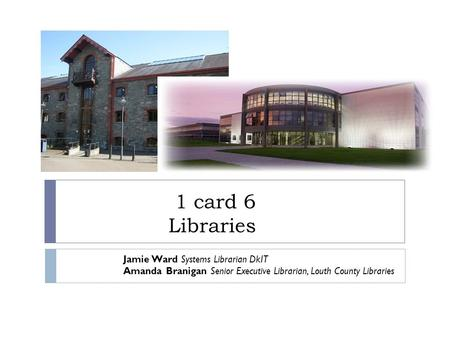 1 card 6 Libraries Jamie Ward Systems Librarian DkIT Amanda Branigan Senior Executive Librarian, Louth County Libraries.