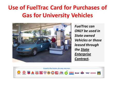 Use of FuelTrac Card for Purchases of Gas for University Vehicles FuelTrac can ONLY be used in State owned Vehicles or those leased through the State Enterprise.