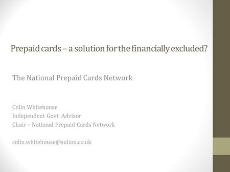 Prepaid cards – a solution for the financially excluded? The National Prepaid Cards Network Colin Whitehouse Independent Govt. Advisor Chair – National.