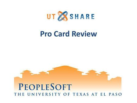 Pro Card Review. Welcome to Training! Why PeopleSoft? – PeopleSoft will help UTEP to grow. Whats Your Part? – We need your skills and expertise in order.
