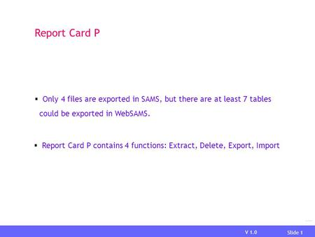 V 1.0 Slide 1 Report Card P Only 4 files are exported in SAMS, but there are at least 7 tables could be exported in WebSAMS. Report Card P contains 4 functions: