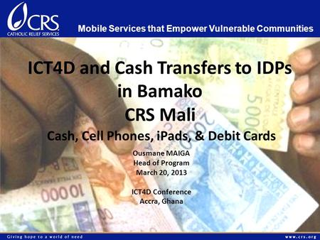 ICT4D and Cash Transfers to IDPs in Bamako CRS Mali Cash, Cell Phones, iPads, & Debit Cards Mobile Services that Empower Vulnerable Communities Ousmane.
