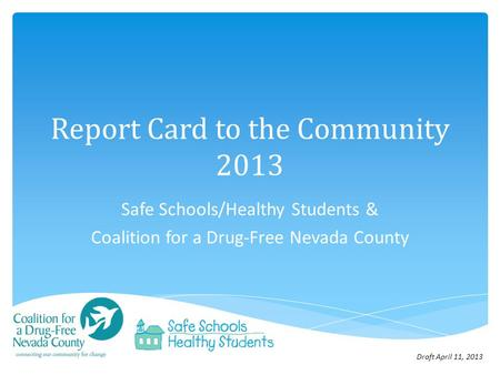 Report Card to the Community 2013 Safe Schools/Healthy Students & Coalition for a Drug-Free Nevada County Draft April 11, 2013.