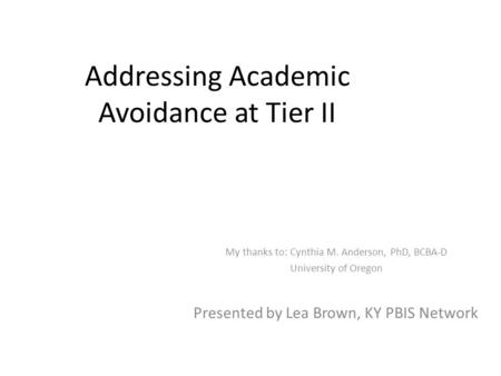 Addressing Academic Avoidance at Tier II My thanks to: Cynthia M. Anderson, PhD, BCBA-D University of Oregon Presented by Lea Brown, KY PBIS Network.