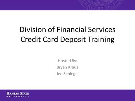Division of Financial Services Credit Card Deposit Training Hosted By: Bryan Kraus Jen Schlegel.