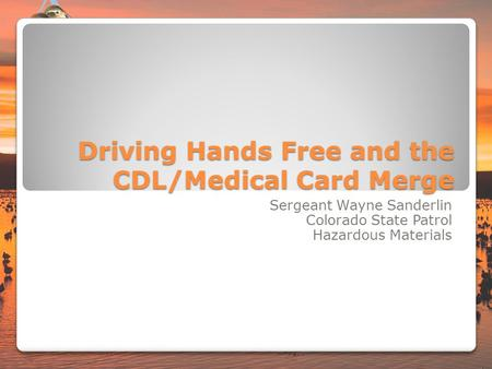 Driving Hands Free and the CDL/Medical Card Merge Sergeant Wayne Sanderlin Colorado State Patrol Hazardous Materials.