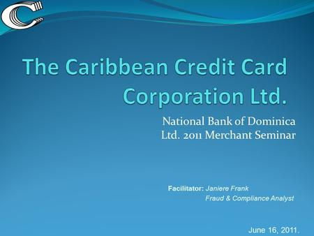 National Bank of Dominica Ltd. 2011 Merchant Seminar Facilitator: Janiere Frank Fraud & Compliance Analyst June 16, 2011.