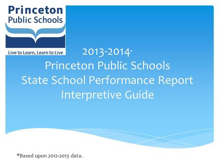 2013-2014 * Princeton Public Schools State School Performance Report Interpretive Guide *Based upon 2012-2013 data.