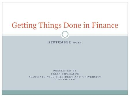 SEPTEMBER 2012 PRESENTED BY BRIAN THOMASON ASSOCIATE VICE PRESIDENT AND UNIVERSITY CONTROLLER Getting Things Done in Finance.