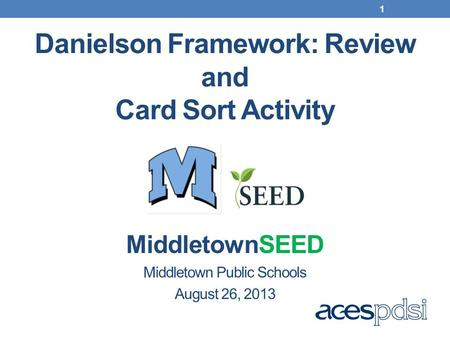 Danielson Framework: Review and Card Sort Activity MiddletownSEED Middletown Public Schools August 26, 2013 1.