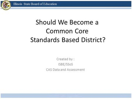 Should We Become a Common Core Standards Based District? Created by : ISBE/SSoS CAS Data and Assessment.