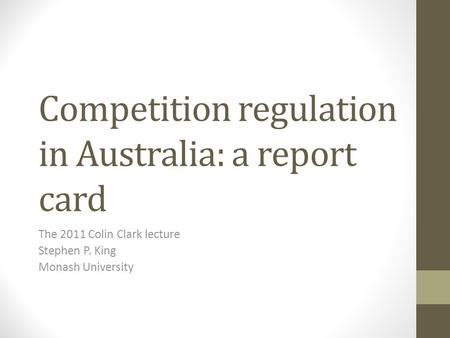 Competition regulation in Australia: a report card The 2011 Colin Clark lecture Stephen P. King Monash University.
