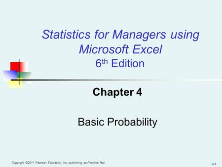 4-1 Copyright ©2011 Pearson Education, Inc. publishing as Prentice Hall Chapter 4 Basic Probability Statistics for Managers using Microsoft Excel 6 th.