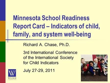 Minnesota School Readiness Report Card – Indicators of child, family, and system well-being Richard A. Chase, Ph.D. 3rd International Conference of the.