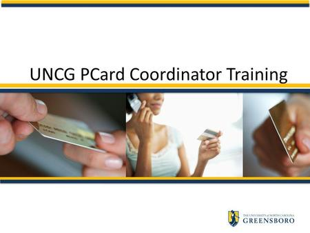 UNCG PCard Coordinator Training. Coordinator Training Outlines Coordinators responsibilities Provides hands-on training in PCWS – Reconciliation/Order.