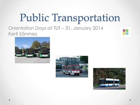 Public Transportation Orientation Days at TUT – 31. January 2014 Kerti Sönmez.