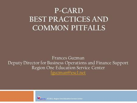 © 2012, Region One Education Service Center P-CARD BEST PRACTICES AND COMMON PITFALLS Frances Guzman Deputy Director for Business Operations and Finance.