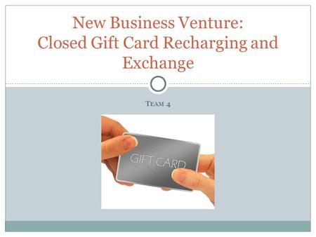 T EAM 4 New Business Venture: Closed Gift Card Recharging and Exchange.