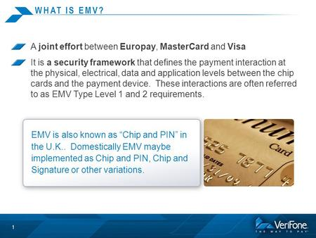 WHAT IS EMV? A joint effort between Europay, MasterCard and Visa It is a security framework that defines the payment interaction at the physical, electrical,