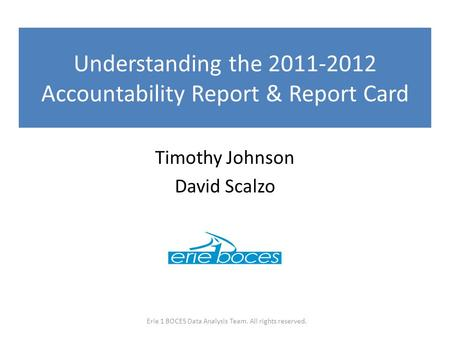 Understanding the 2011-2012 Accountability Report & Report Card Timothy Johnson David Scalzo Erie 1 BOCES Data Analysis Team. All rights reserved.