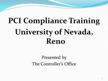 1 PCI Compliance Training University of Nevada, Reno Presented by The Controllers Office.