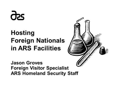 Hosting Foreign Nationals in ARS Facilities Jason Groves Foreign Visitor Specialist ARS Homeland Security Staff.