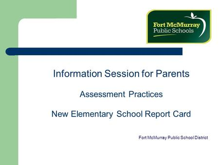 Information Session for Parents Assessment Practices New Elementary School Report Card Fort McMurray Public School District.